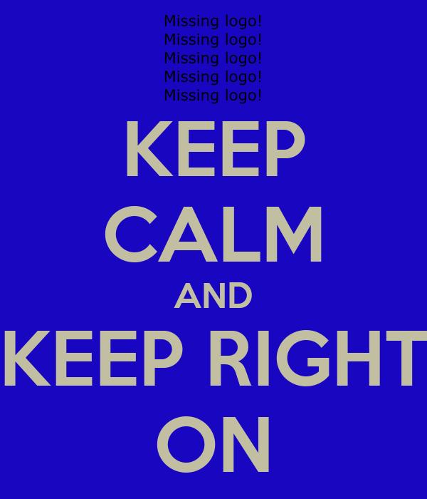 KEEP CALM AND KEEP RIGHT ON