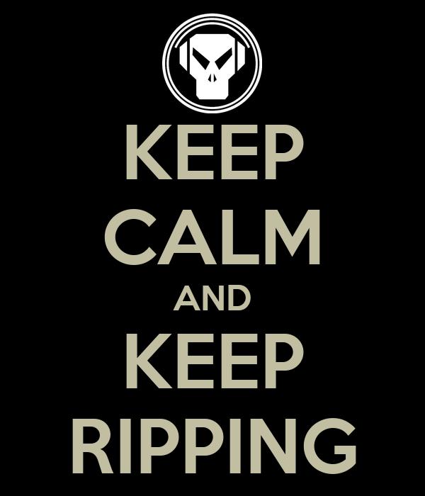 KEEP CALM AND KEEP RIPPING