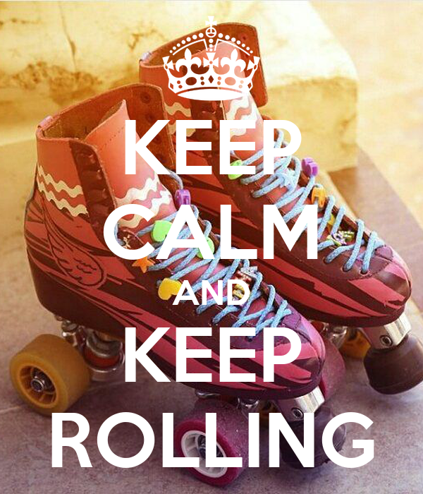 KEEP CALM AND KEEP ROLLING