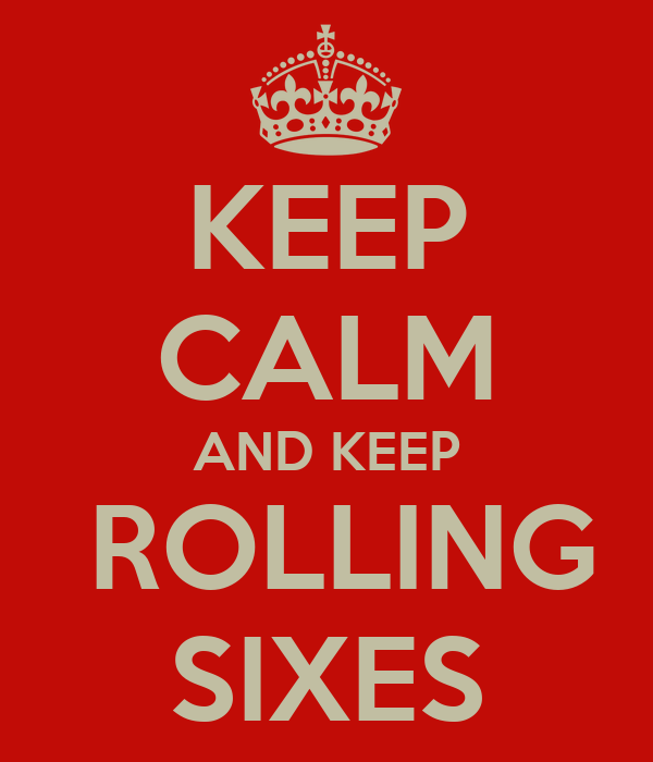 KEEP CALM AND KEEP  ROLLING SIXES