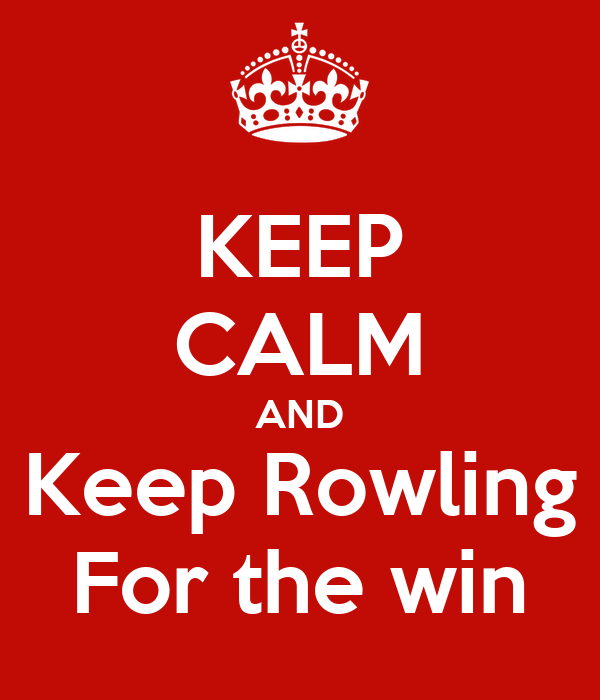 KEEP CALM AND Keep Rowling For the win