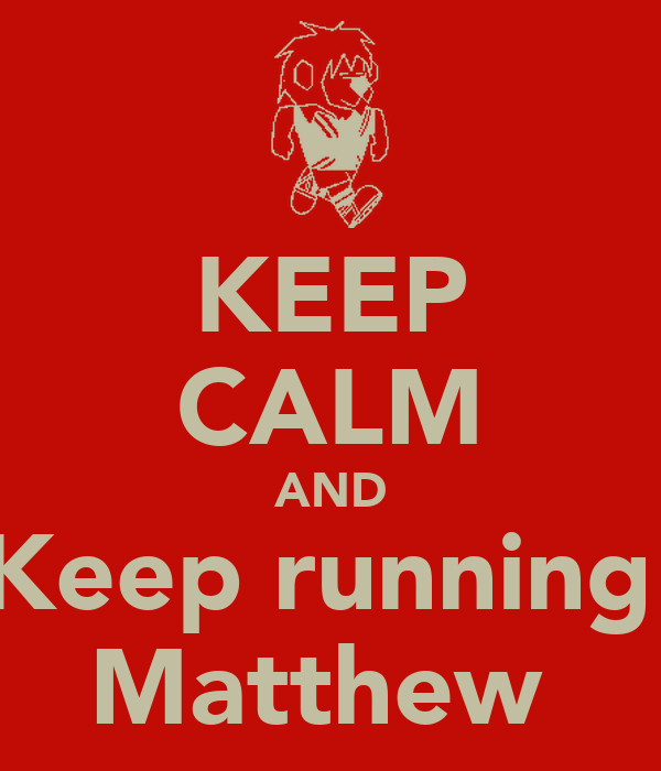 KEEP CALM AND Keep running  Matthew