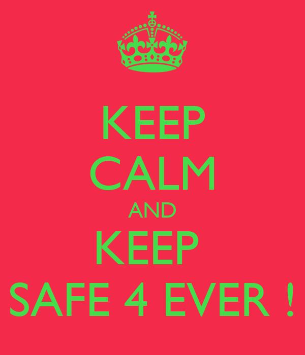 KEEP CALM AND KEEP  SAFE 4 EVER !