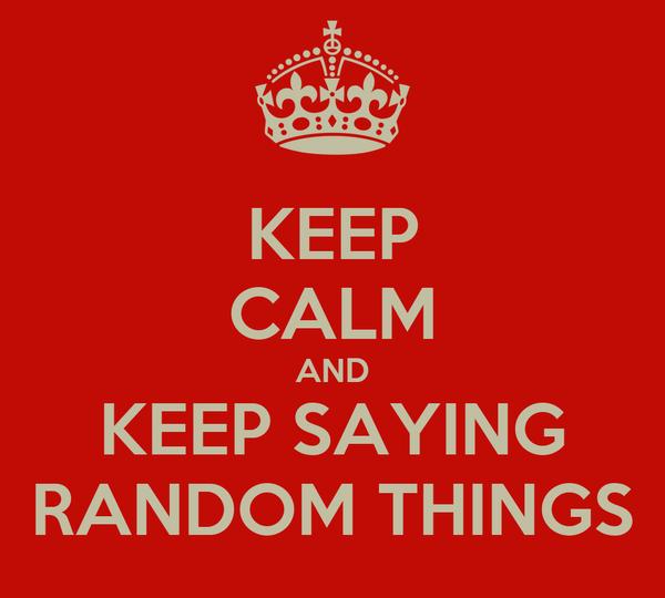 KEEP CALM AND KEEP SAYING RANDOM THINGS