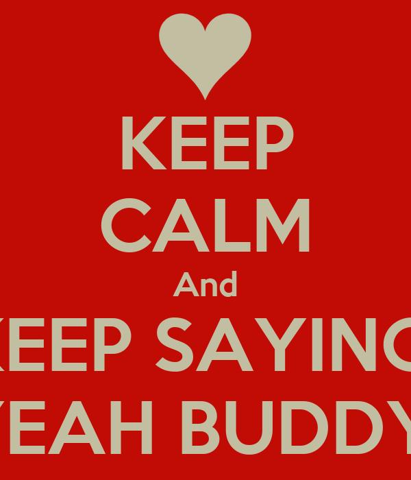 KEEP CALM And KEEP SAYING  YEAH BUDDY
