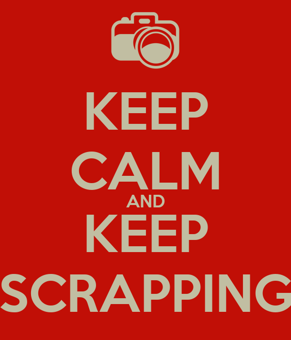 KEEP CALM AND KEEP SCRAPPING