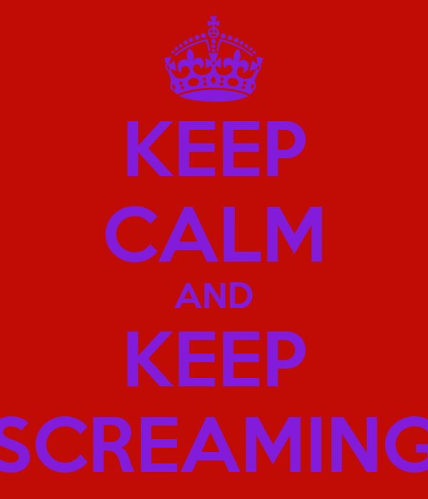 KEEP CALM AND KEEP SCREAMING