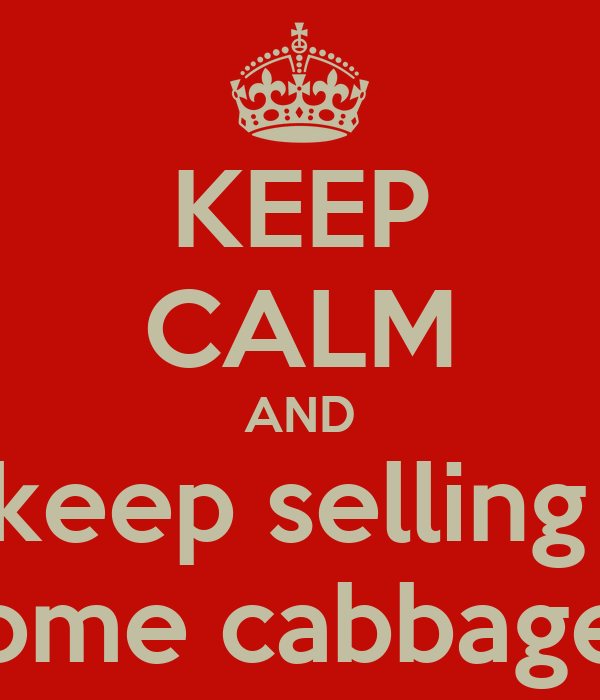 KEEP CALM AND keep selling  some cabbages