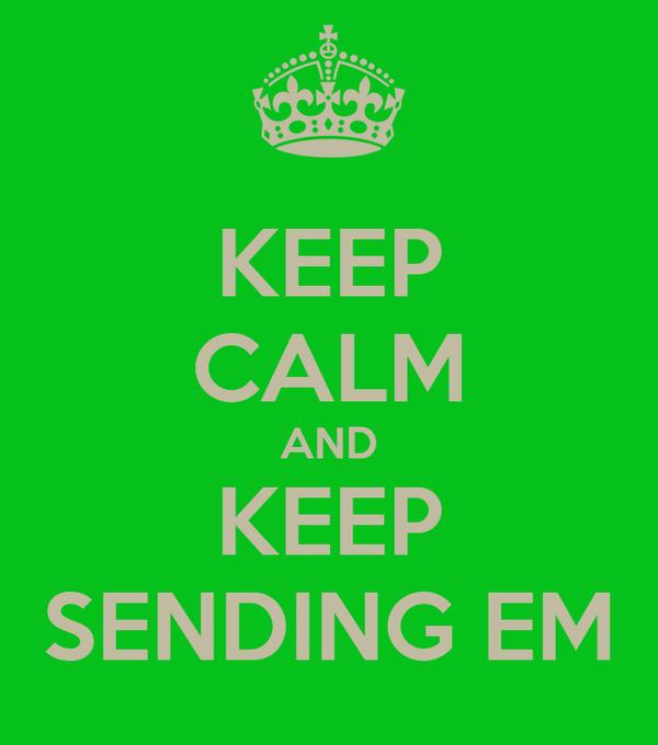 KEEP CALM AND KEEP SENDING EM