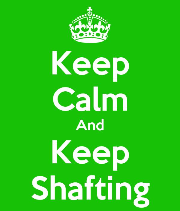 Keep Calm And Keep Shafting