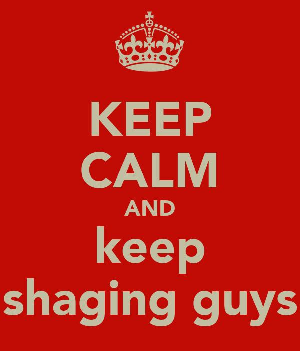 KEEP CALM AND keep shaging guys