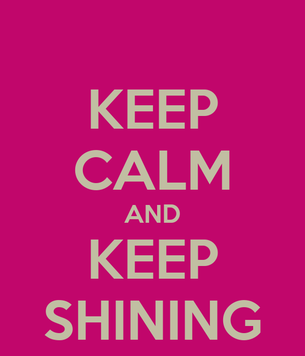 KEEP CALM AND KEEP SHINING