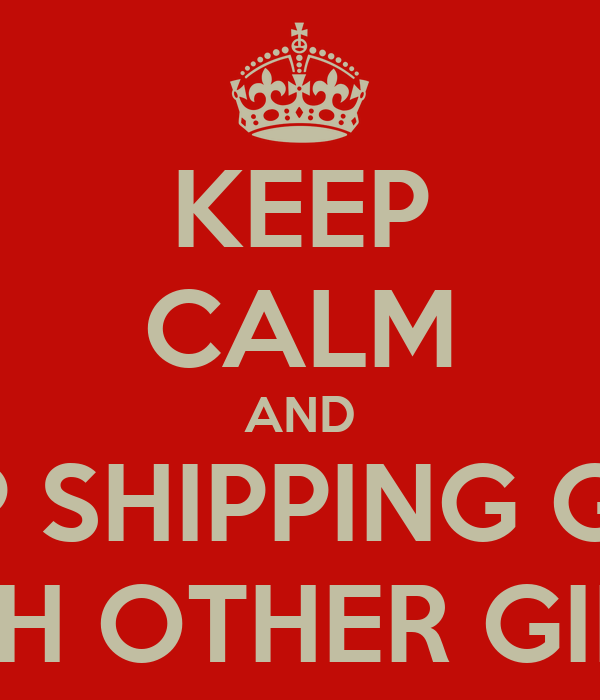 KEEP CALM AND KEEP SHIPPING GIRLS WITH OTHER GIRLS.