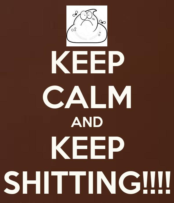 KEEP CALM AND KEEP SHITTING!!!!
