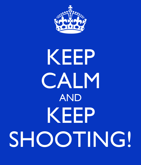 KEEP CALM AND KEEP SHOOTING!
