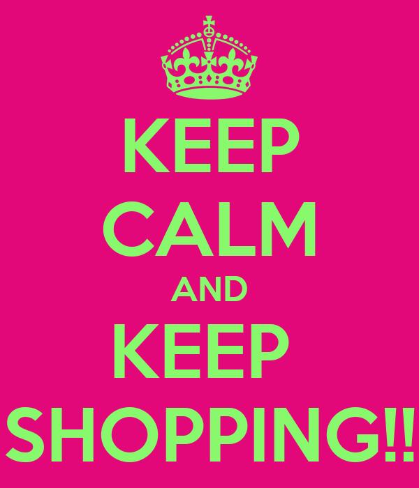 KEEP CALM AND KEEP  SHOPPING!!
