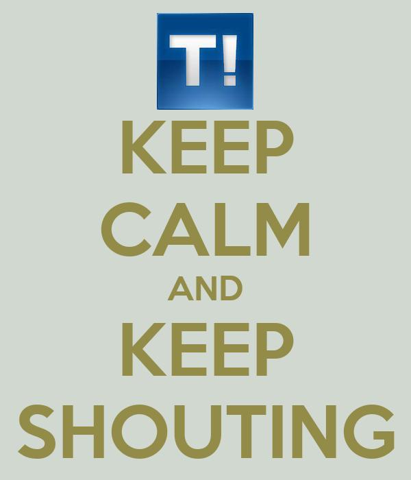 KEEP CALM AND KEEP SHOUTING