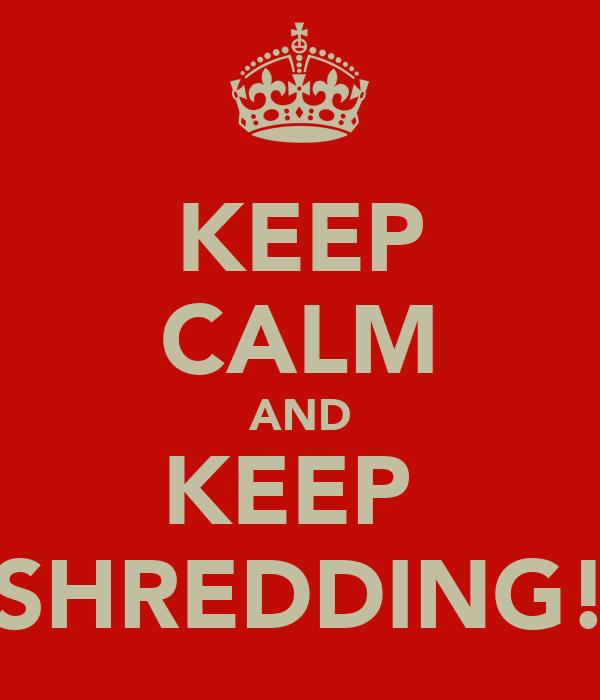 KEEP CALM AND KEEP  SHREDDING!