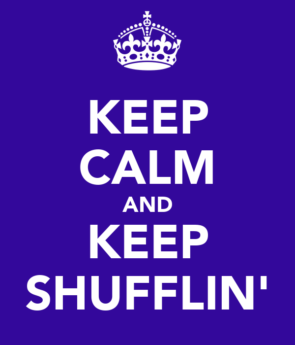 KEEP CALM AND KEEP SHUFFLIN'