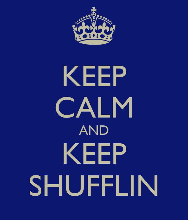 KEEP CALM AND KEEP SHUFFLIN