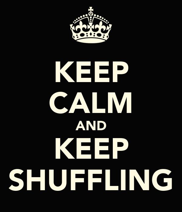 KEEP CALM AND KEEP SHUFFLING