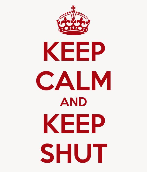 KEEP CALM AND KEEP SHUT