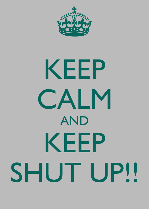 KEEP CALM AND KEEP SHUT UP!!