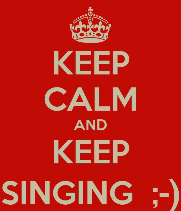 KEEP CALM AND KEEP SINGING  ;-)