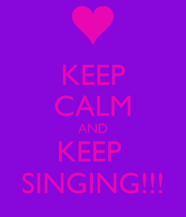 KEEP CALM AND KEEP  SINGING!!!