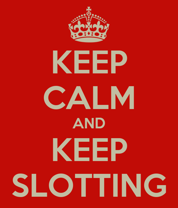 KEEP CALM AND KEEP SLOTTING