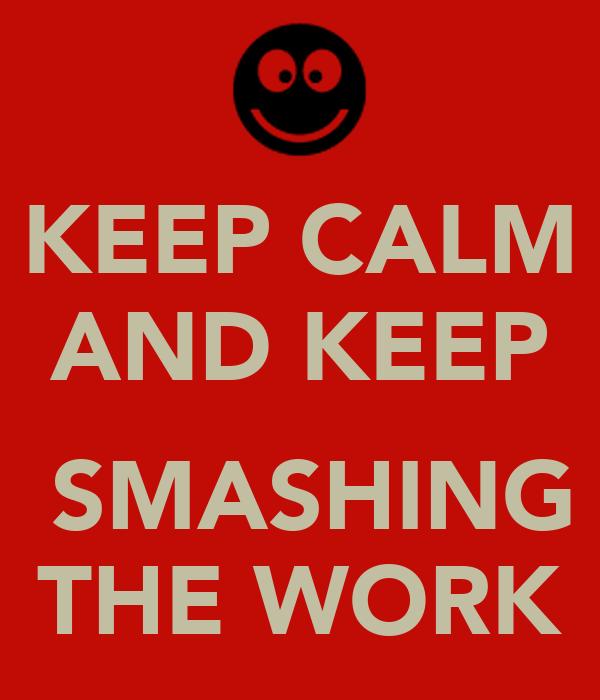KEEP CALM AND KEEP   SMASHING THE WORK