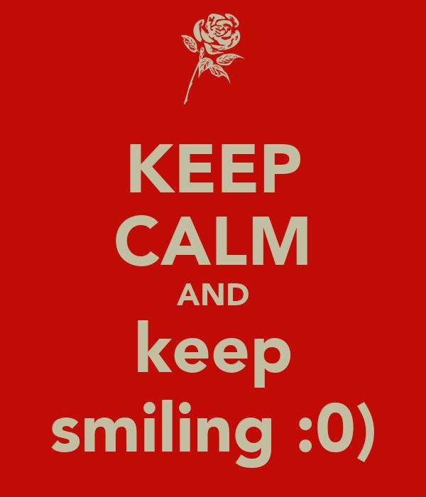 KEEP CALM AND keep smiling :0)
