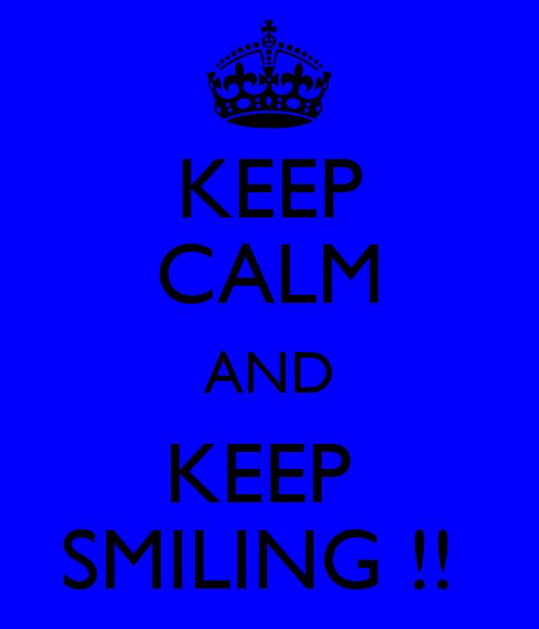 KEEP CALM AND KEEP  SMILING !!