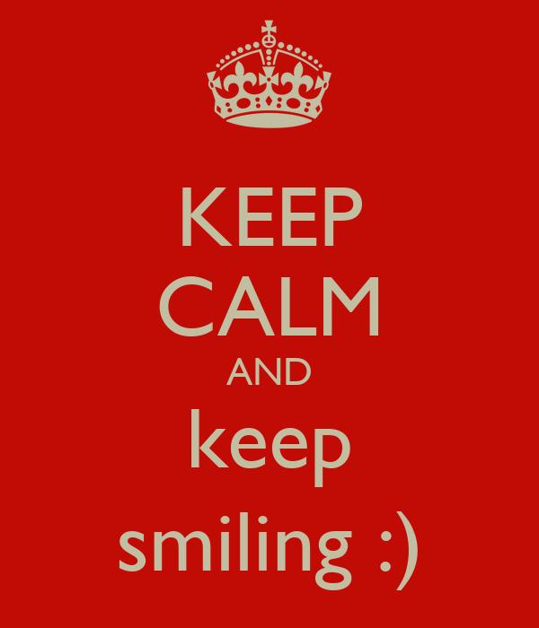 KEEP CALM AND keep smiling :)
