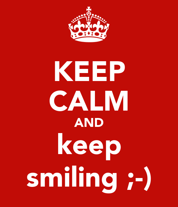 KEEP CALM AND keep smiling ;-)