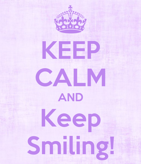 KEEP CALM AND Keep Smiling!