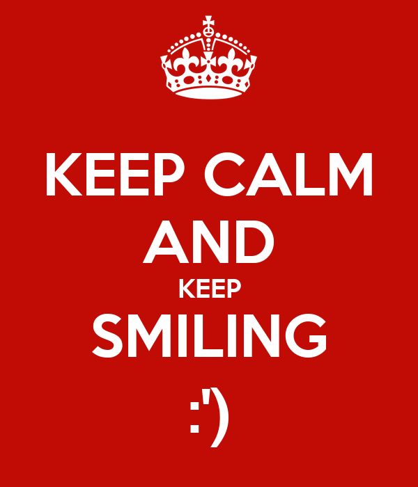 KEEP CALM AND KEEP SMILING :')