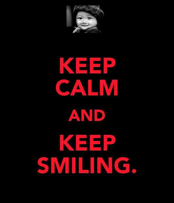 KEEP CALM AND KEEP SMILING.