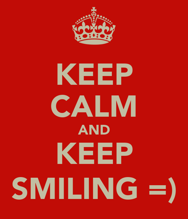 KEEP CALM AND KEEP SMILING =)