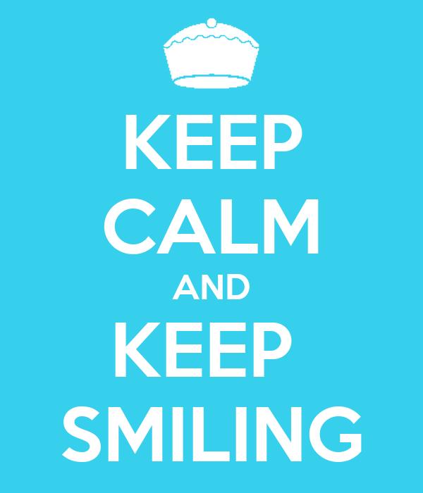 KEEP CALM AND KEEP  SMILING