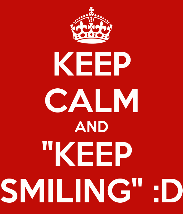 "KEEP CALM AND ""KEEP  SMILING"" :D"
