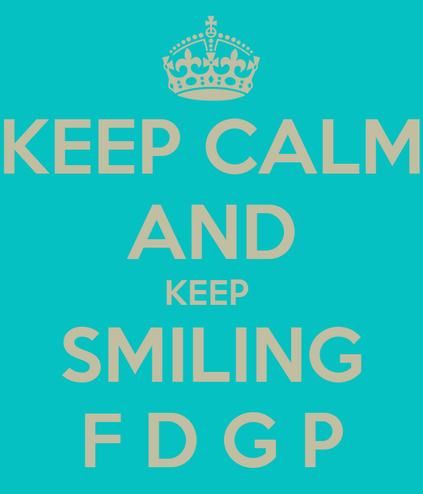 KEEP CALM AND KEEP  SMILING F D G P
