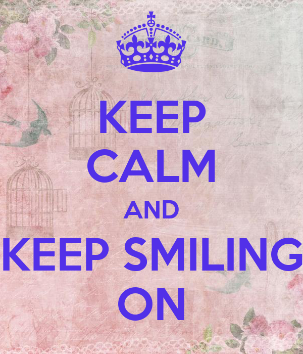 KEEP CALM AND KEEP SMILING ON