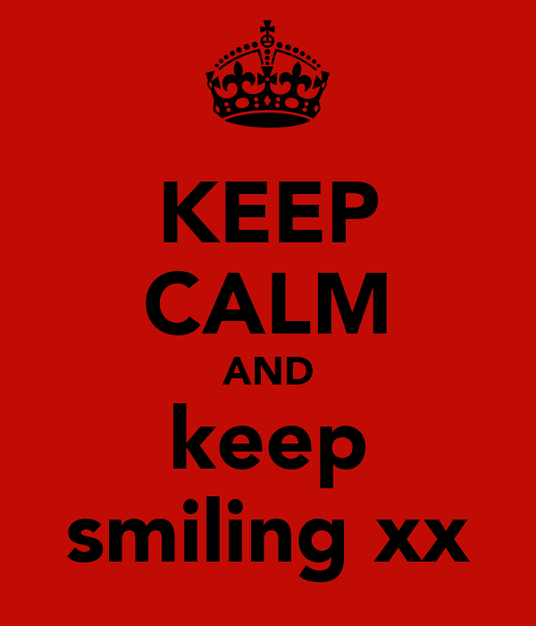 KEEP CALM AND keep smiling xx