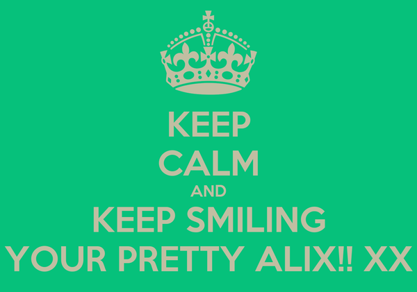 KEEP CALM AND KEEP SMILING YOUR PRETTY ALIX!! XX