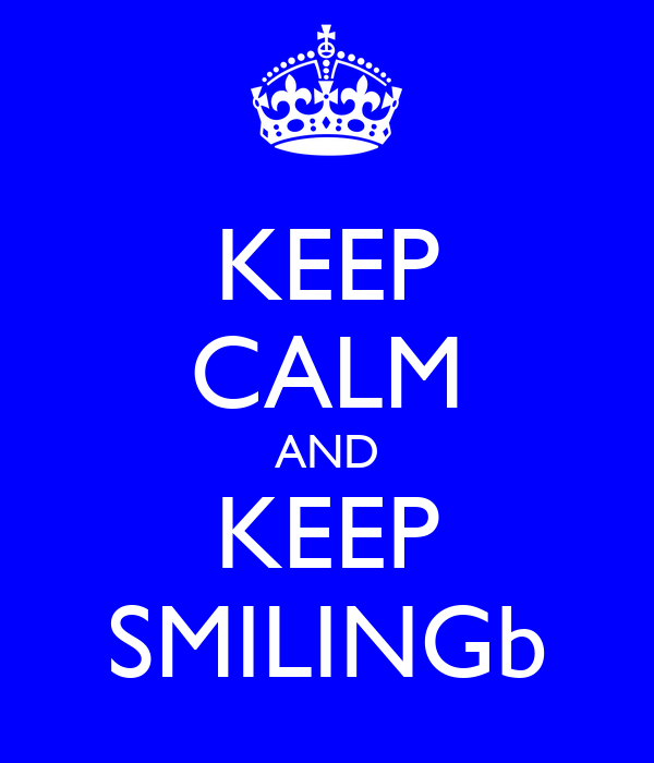KEEP CALM AND KEEP SMILINGb