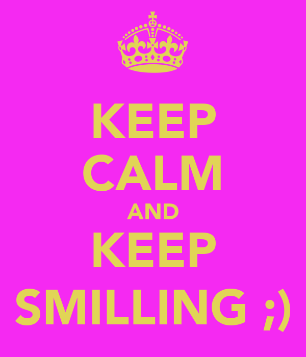 KEEP CALM AND KEEP SMILLING ;)