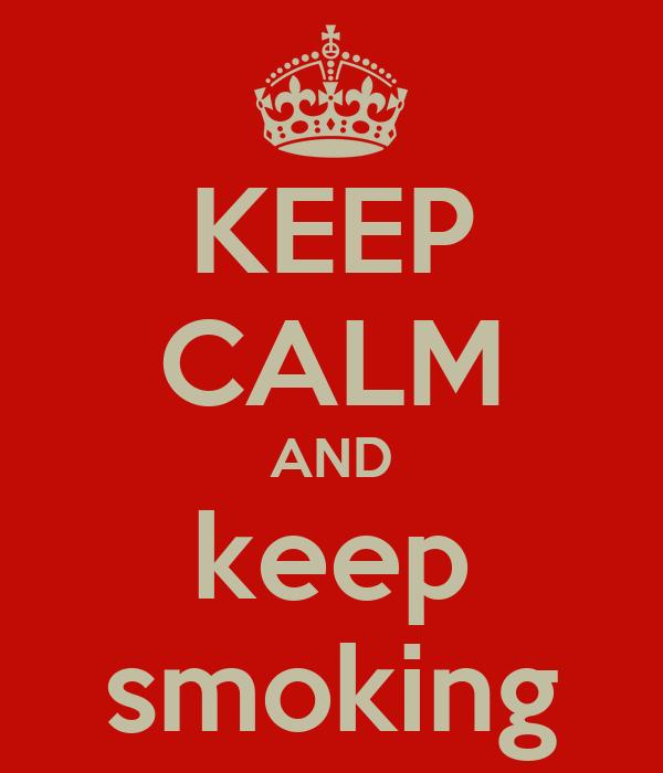 KEEP CALM AND keep smoking