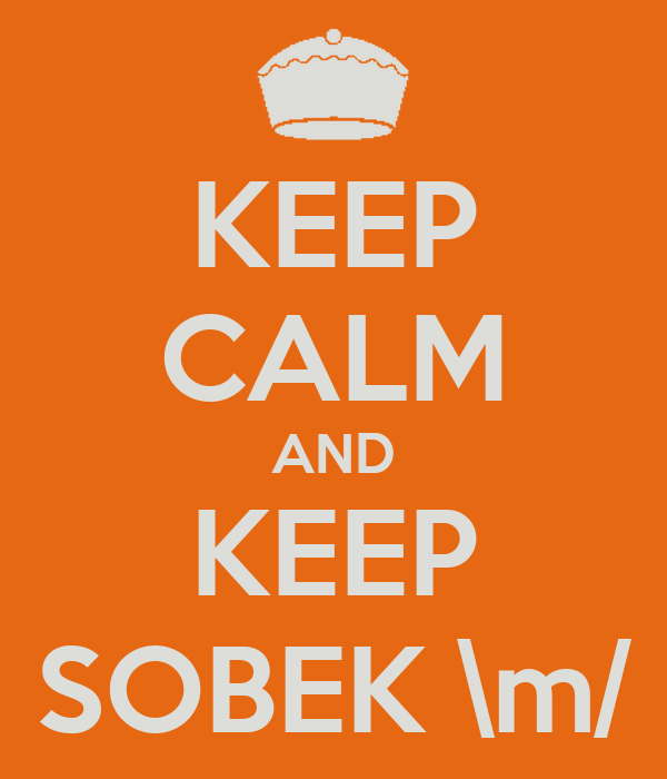KEEP CALM AND KEEP SOBEK \m/