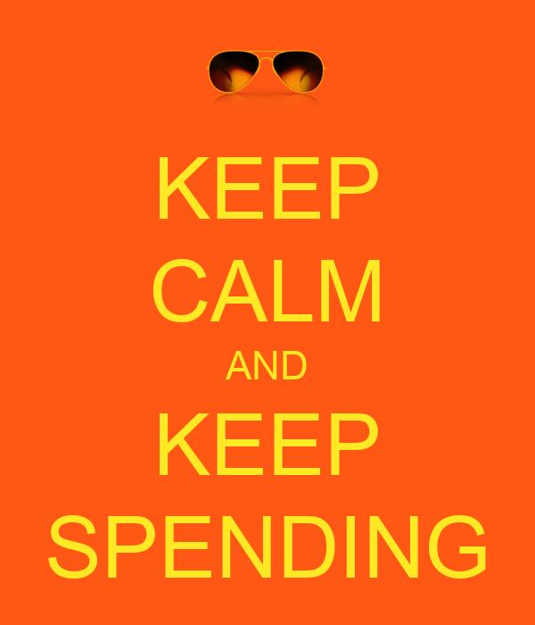 KEEP CALM AND KEEP SPENDING
